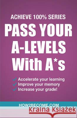 Pass Your A-Levels with A*s: Achieve 100% Series Revision/Study Guide How2Become   9781911259152