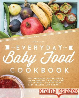 Everyday Baby Food Cookbook: 200 Delicious, Nutritious and Simple Baby Food Recipes That You Can Use Everyday to Keep Your Little One Happy and Hea Sophia Hamilton 9781911364016
