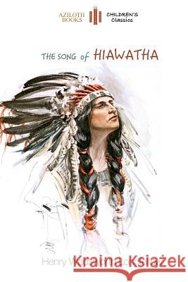 The Song of Hiawatha: Abridged for Children with 48 Colour Illustrations (Aziloth Books) Henry Wadsworth Longfellow 9781911405085