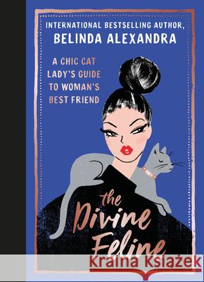 Divine Feline: A Chic Cat Lady's Guide to Woman's Best Friend Belinda Alexandra 9781911632863