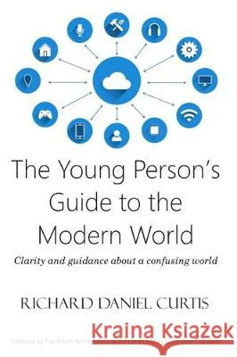 The Young Person's Guide to the Modern World: Clarity and Guidance about a Confusing World Richard Daniel Curtis   9781912010141