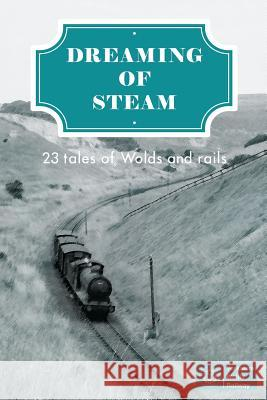 Dreaming of Steam: 23 Tales of Wolds and Rails MR Drew Wagar Lord Richard Faulkner Mr Mark Blakeston 9781912053698
