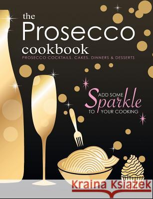 The Prosecco Cookbook: Prosecco Cocktails, Cakes, Dinners & Desserts Cooknation 9781912155736