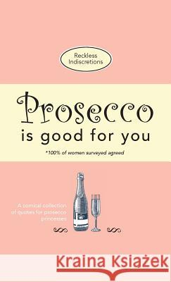 Prosecco Is Good for You: A Comical Collection of Quotes for Prosecco Princesses Reckless Indiscretions 9781912155897
