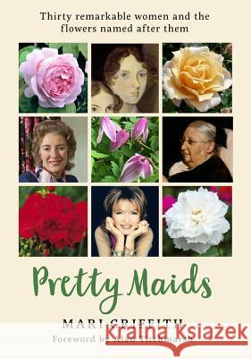 Pretty Maids: Thirty Remarkable Women and the Flowers Named After Them Mari Griffith Alan Titchmarsh 9781912213856