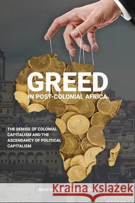Greed in post colonial Africa: The demise of colonial capitalism and the ascendancy of political capitalism Munyaradzi Felix Murove 9781912356317