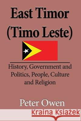 East Timor (Timo Leste): History, Government and Politics, People, Culture and Religion Owen Peter 9781912483020