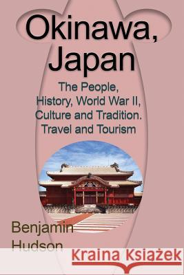 Okinawa, Japan: The People, History, World War II, Culture and Tradition. Travel and Tourism Hudson Benjamin 9781912483112
