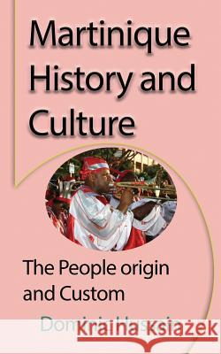 Martinique History and Culture: The People Origin and Custom Dominic Hussain 9781912483495