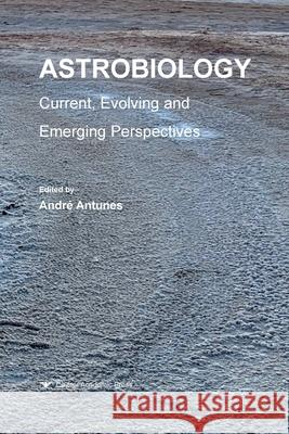 Astrobiology: Current, Evolving, and Emerging Perspectives Andre Antunes   9781912530304