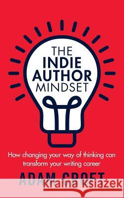 The Indie Author Mindset: How Changing Your Way of Thinking Can Transform Your Writing Career Adam L. Croft 9781912599042