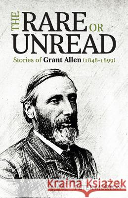 The Rare or Unread Stories of Grant Allen: 1848-1899 Peter Morton 9781912701001