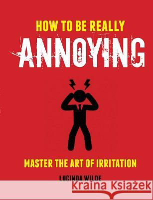 How to Be Really Annoying: Mastering the Art of Irritation Lucinda Wilde 9781912983179