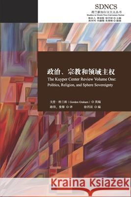 政治、宗教和领域主权 The Kuyper Center Review Volume One: Politics, Religion, and Sphere S 戈登-格兰姆 徐西面 9781913282158