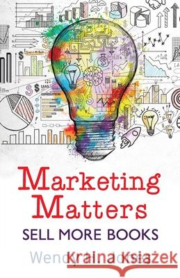 Marketing Matters: Sell More Books Wendy H. Jones 9781913372019