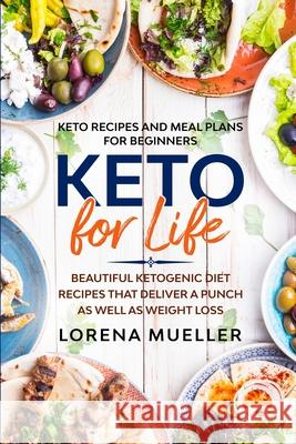 Keto Recipes and Meal Plans For Beginners: KETO FOR LIFE - Beautiful Ketogenic Diet Recipes That Deliver A Punch As Well As Weight Loss Lorena Mueller 9781913710996