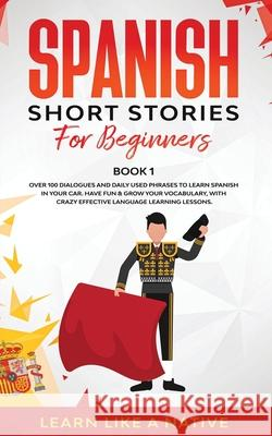 Spanish Short Stories for Beginners Book 1: Over 100 Dialogues and Daily Used Phrases to Learn Spanish in Your Car. Have Fun & Grow Your Vocabulary, w Learn Like a Native 9781913907006