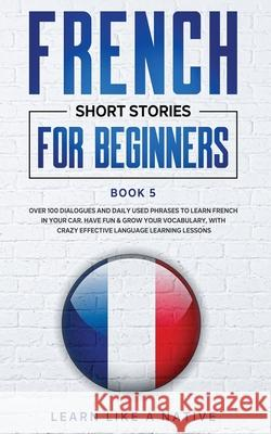 French Short Stories for Beginners Book 5: Over 100 Dialogues and Daily Used Phrases to Learn French in Your Car. Have Fun & Grow Your Vocabulary, wit Learn Like a Native 9781913907105