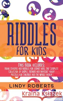 Riddles For Kids: This Book Includes: Brain Teasers and Riddles for Smart Kids. The Complete Collection of Simple, Medium and Difficult Lindy Roberts 9781914017759