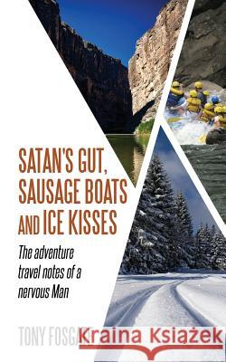 Satan's Gut, Sausage Boats & Ice Kisses: The Adventure Travel Notes of a Nervous Man Tony Fosgate 9781916008304