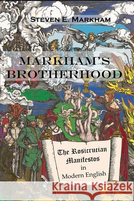Markham's Brotherhood: The Rosicrucian Manifestos in Modern English: 2019 Steven Markham   9781916034501