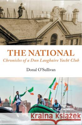 The National Chronicles of a Dun Laoghaire Yacht Club Donal O'Sullivan 9781916099869