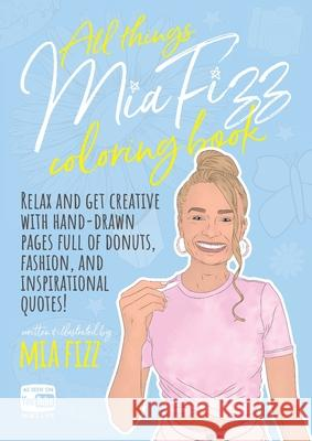 All Things Mia Fizz Coloring Book: Relax and get creative with hand-drawn pages full of donuts, fashion, and inspirational quotes. Mia Fizz 9781916300422