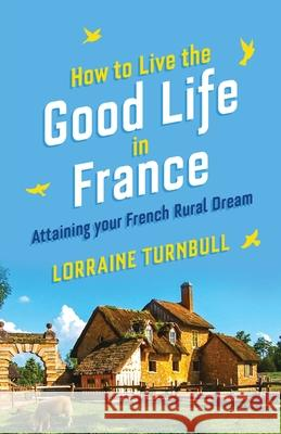 How To Live The Good Life In France: Attaining Your French Rural Dream Lorraine Turnbull 9781916389014