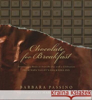 Chocolate for Breakfast: Entertaining Menus to Start the Day with a Celebration from Napa Valley's Oak Knoll Inn Barbara Passino Marc Hoberman 9781919939551