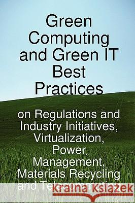 Green Computing and Green It Best Practices on Regulations and Industry Initiatives, Virtualization, Power Management, Materials Recycling and Telecom Jason Harris 9781921523441