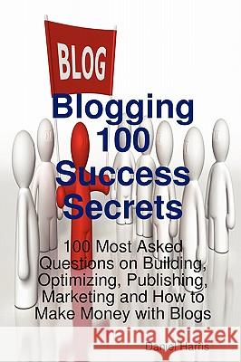 Blogging 100 Success Secrets - 100 Most Asked Questions on Building, Optimizing, Publishing, Marketing and How to Make Money with Blogs Daniel Harris 9781921523564