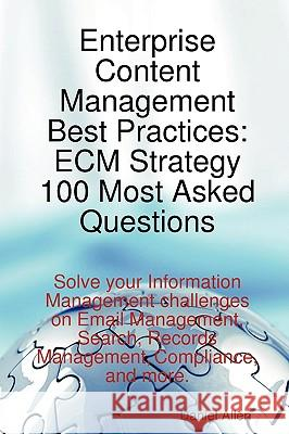 Enterprise Content Management Best Practices: Ecm Strategy 100 Most Asked Questions - Solve Your Information Management Challenges on Email Management Daniel Allen 9781921523663