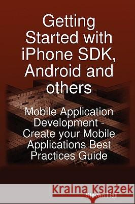 Getting Started with iPhone SDK, Android and Others: Mobile Application Development - Create Your Mobile Applications Best Practices Guide Steven Hall 9781921573163