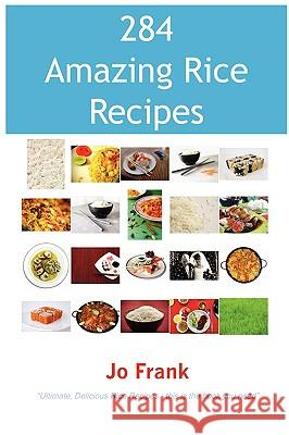 284 Amazing Rice Recipes - How to Cook Perfect and Delicious Rice in 284 Terrific Ways Jo Frank 9781921573378