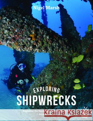 Exploring Shipwrecks: Exploring the Fascinating Mysteries of the Deep Blue Sea Nigel Marsh 9781921580178