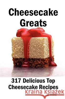 Cheesecake Greats: 317 Delicious Cheesecake Recipes: From Amaretto & Ghirardelli Chocolate Chip Cheesecake to Yogurt Cheesecake - 317 Top Jo Frank 9781921644115