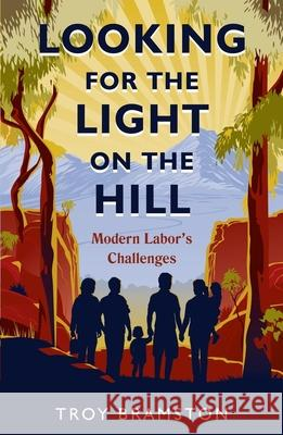 Looking for the Light on the Hill: Modern Labor's Challenges Troy Bramston 9781921844379