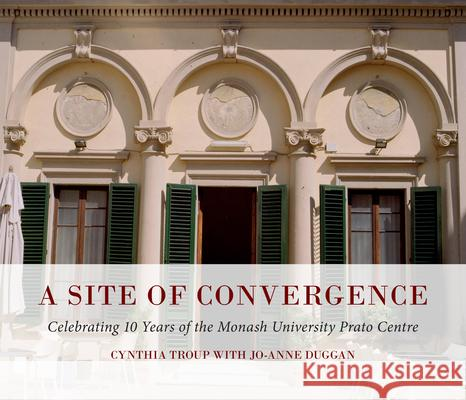 A Site of Convergence : Celebrating 10 Years of the Monash University Prato Centre  9781921867187