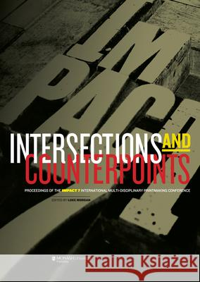 Intersections and Counterpoints: Proceedings of the Impact 7 International Multi-Disciplinary Printmaking Conference Luke Morgan 9781921867569