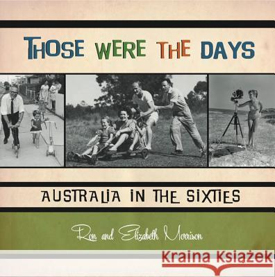 Those Were the Days: Australia in the Sixties Ron Morrison Elizabeth Dorothy Morrison 9781921966071