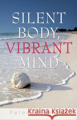 Silent Body, Vibrant Mind: Living with Motor Neurone Disease Peter Anderson 9781922175052