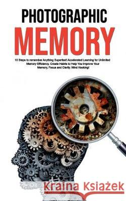 Photographic Memory: 10 Steps to remember Anything Superfast! Accelerated Learning for Unlimited Memory Efficiency. Create Habits to Help Y Luke Caldwell 9781922320216