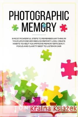 Photographic Memory: 9 Most Powerful Steps to Remember Anything in Your Life Forever! Reduce Memory Loss, Create Habits to Help You Improve Tony Bennis 9781922320223
