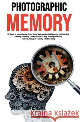 Photographic Memory: 10 Steps to remember Anything Superfast! Accelerated Learning for Unlimited Memory Efficiency. Create Habits to Help Y Luke Caldwell 9781922320841