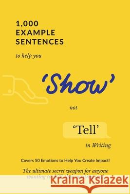 1,000 Example Sentences to Help You 'Show' Not 'Tell' in Writing: Covers 50 Emotions to Help You Create Impact! The Ultimate Secret Weapon for Anyone Exam Success 9781922339010
