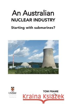 An Australian nuclear industry. Starting with submarines? Tom Frame 9781922449382