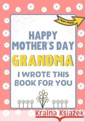 Happy Mother's Day Grandma - I Wrote This Book For You: The Mother's Day Gift Book Created For Kids The Life Graduate Publishin 9781922568281