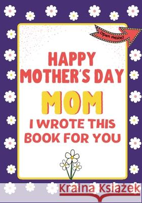 Happy Mother's Day Mom - I Wrote This Book For You: The Mother's Day Gift Book Created For Kids The Life Graduate Publishin 9781922568298