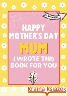 Happy Mother's Day Mum - I Wrote This Book For You: The Mother's Day Gift Book Created For Kids The Life Graduate Publishin 9781922568311