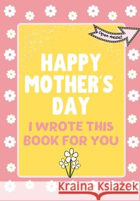 Happy Mother's Day - I Wrote This Book For You: The Mother's Day Gift Book Created For Kids The Life Graduate Publishin 9781922568335